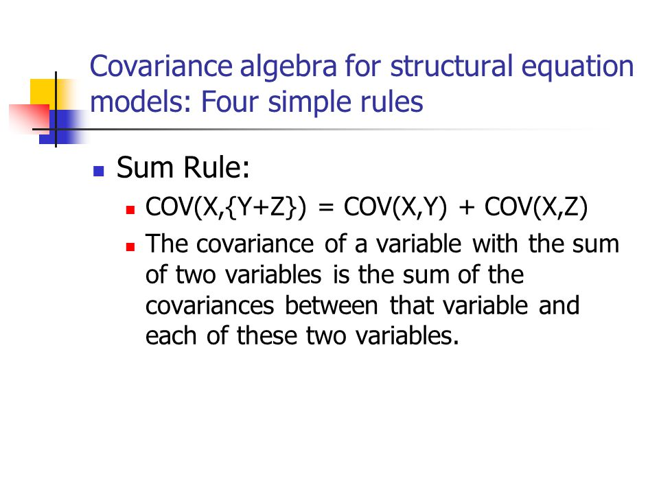 Covariance algebra for structural equation models: Four simple rules Sum Rule: COV(X,{Y+Z}) = COV(X,Y) + COV(X,Z) The covariance of a variable with th