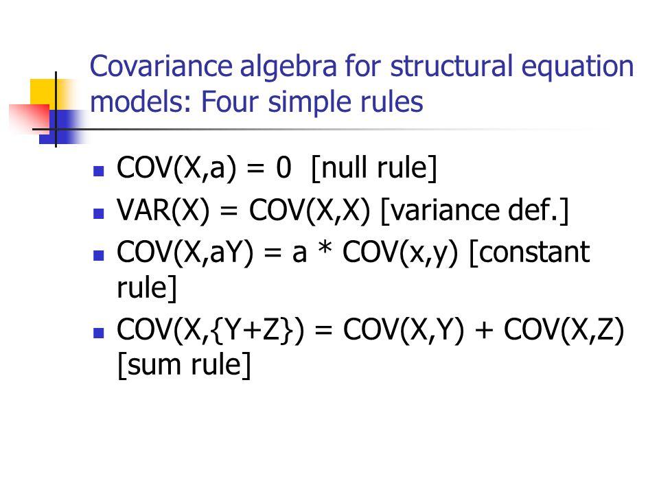 Covariance algebra for structural equation models: Four simple rules COV(X,a) = 0 [null rule] VAR(X) = COV(X,X) [variance def.] COV(X,aY) = a * COV(x,
