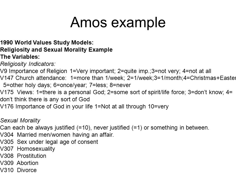 Amos example 1990 World Values Study Models: Religiosity and Sexual Morality Example The Variables: Religiosity Indicators: V9 Importance of Religion