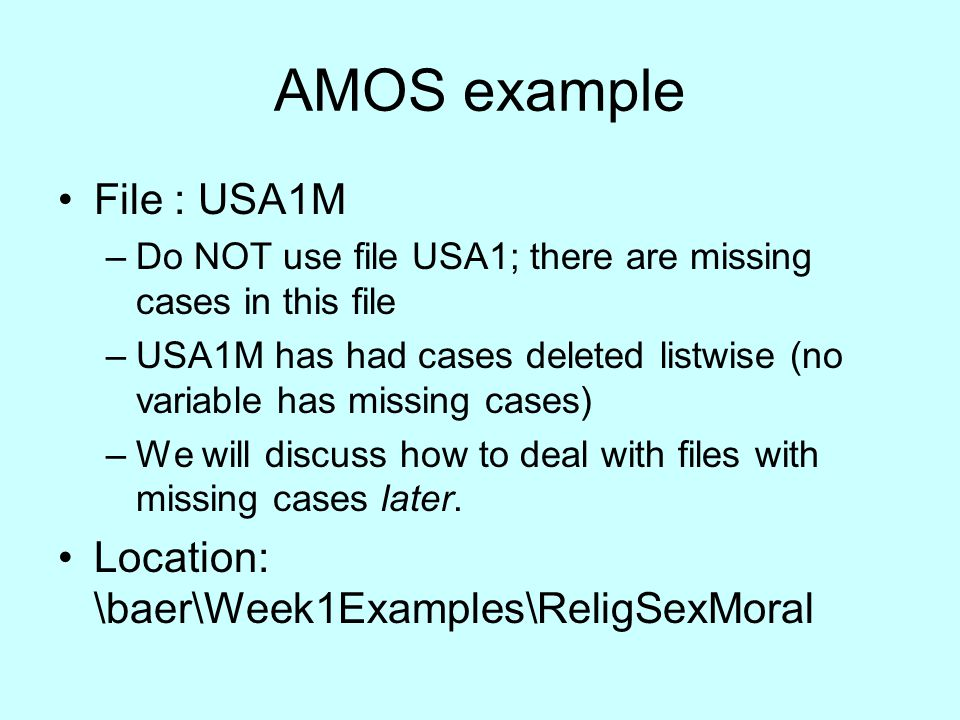 AMOS example File : USA1M –Do NOT use file USA1; there are missing cases in this file –USA1M has had cases deleted listwise (no variable has missing c