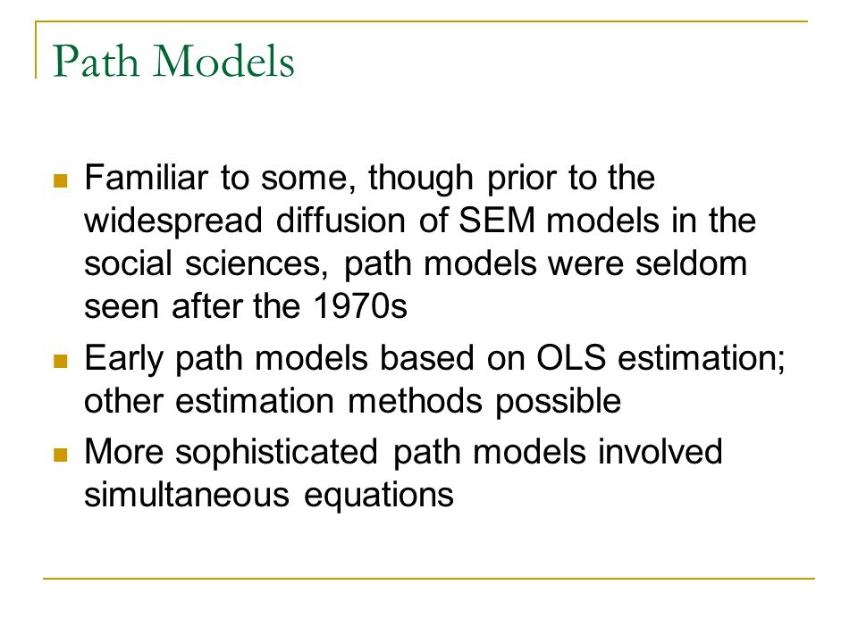 Path Models Familiar to some, though prior to the widespread diffusion of SEM models in the social sciences, path models were seldom seen after the 19