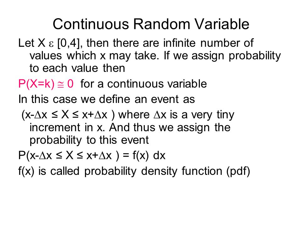 Continuous Random Variable Let X  [0,4], then there are infinite number of values which x may take.