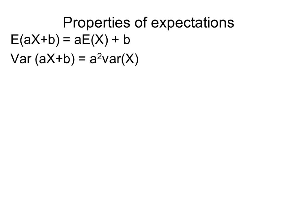 Properties of expectations E(aX+b) = aE(X) + b Var (aX+b) = a 2 var(X)
