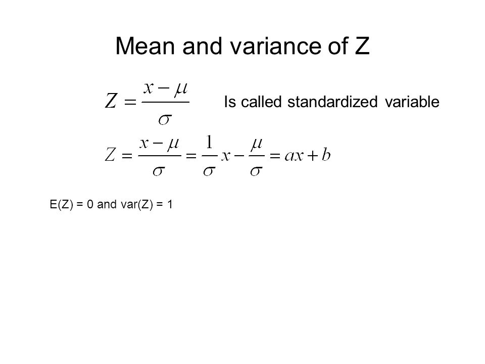 Mean and variance of Z Is called standardized variable E(Z) = 0 and var(Z) = 1