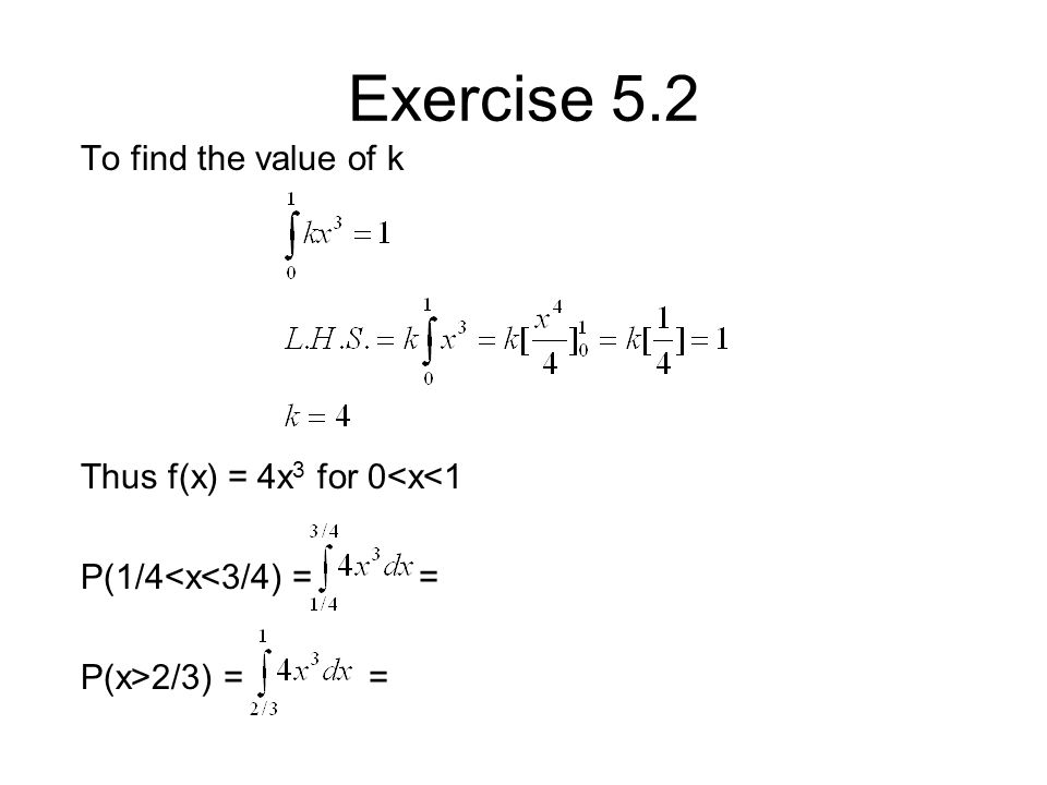 Exercise 5.2 To find the value of k Thus f(x) = 4x 3 for 0<x<1 P(1/4<x<3/4) = = P(x>2/3) = =