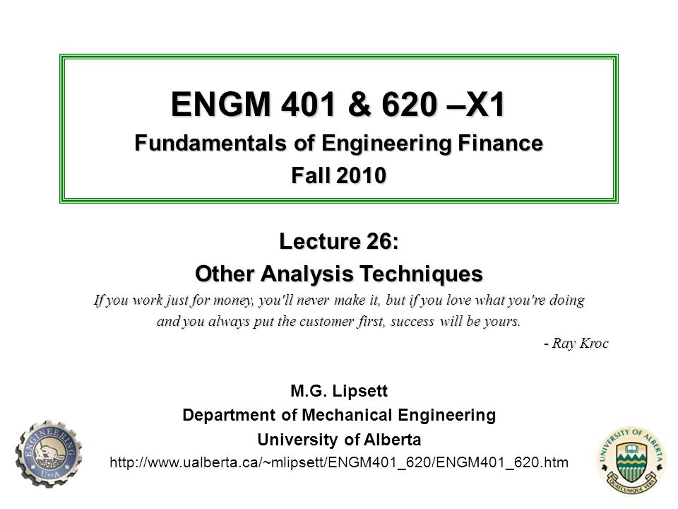 © MG Lipsett, 2010 22 Department of Mechanical Engineering Engineering Management Group ENGM 401 & 620 – Fundamentals of Engineering Finance, Lecture 26: Other Analysis Techniques Payback Period Payback period is the amount of time that elapses before the net benefits of an investment equal its cost –For projects with high uncertainty, payback period becomes very important (why?) faster recovery of initial costs reduces risk Two main types of payback period analysis – simple: using FV series (no discounting) – discounted, using PV series (with MARR, etc.), often called the breakeven point There are other versions of payback: –can consider depreciation, inflation, taxes, etc.