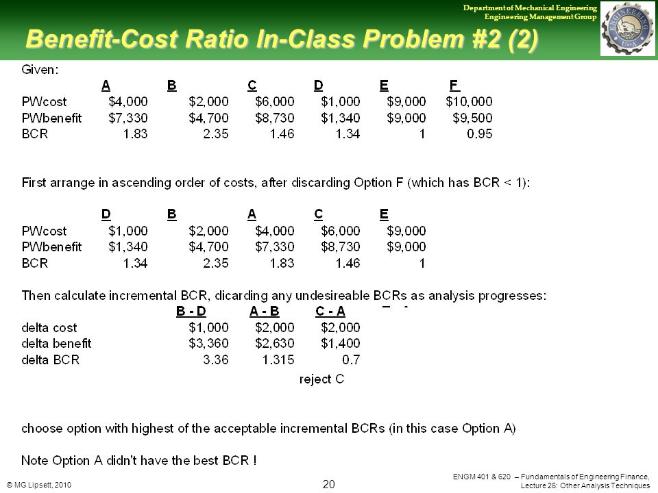 © MG Lipsett, 2010 20 Department of Mechanical Engineering Engineering Management Group ENGM 401 & 620 – Fundamentals of Engineering Finance, Lecture 26: Other Analysis Techniques Benefit-Cost Ratio In-Class Problem #2 (2)