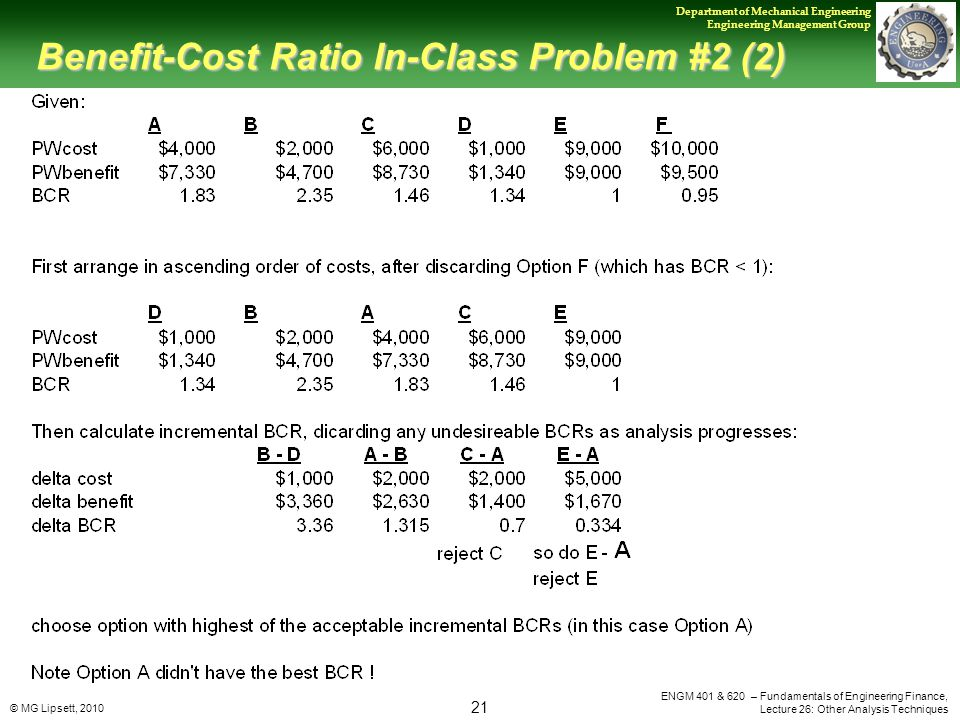 © MG Lipsett, 2010 21 Department of Mechanical Engineering Engineering Management Group ENGM 401 & 620 – Fundamentals of Engineering Finance, Lecture 26: Other Analysis Techniques Benefit-Cost Ratio In-Class Problem #2 (2)
