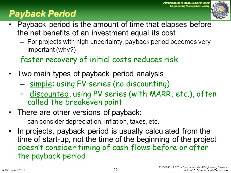 © MG Lipsett, 2010 22 Department of Mechanical Engineering Engineering Management Group ENGM 401 & 620 – Fundamentals of Engineering Finance, Lecture 26: Other Analysis Techniques Payback Period Payback period is the amount of time that elapses before the net benefits of an investment equal its cost –For projects with high uncertainty, payback period becomes very important (why ) faster recovery of initial costs reduces risk Two main types of payback period analysis – simple: using FV series (no discounting) – discounted, using PV series (with MARR, etc.), often called the breakeven point There are other versions of payback: –can consider depreciation, inflation, taxes, etc.