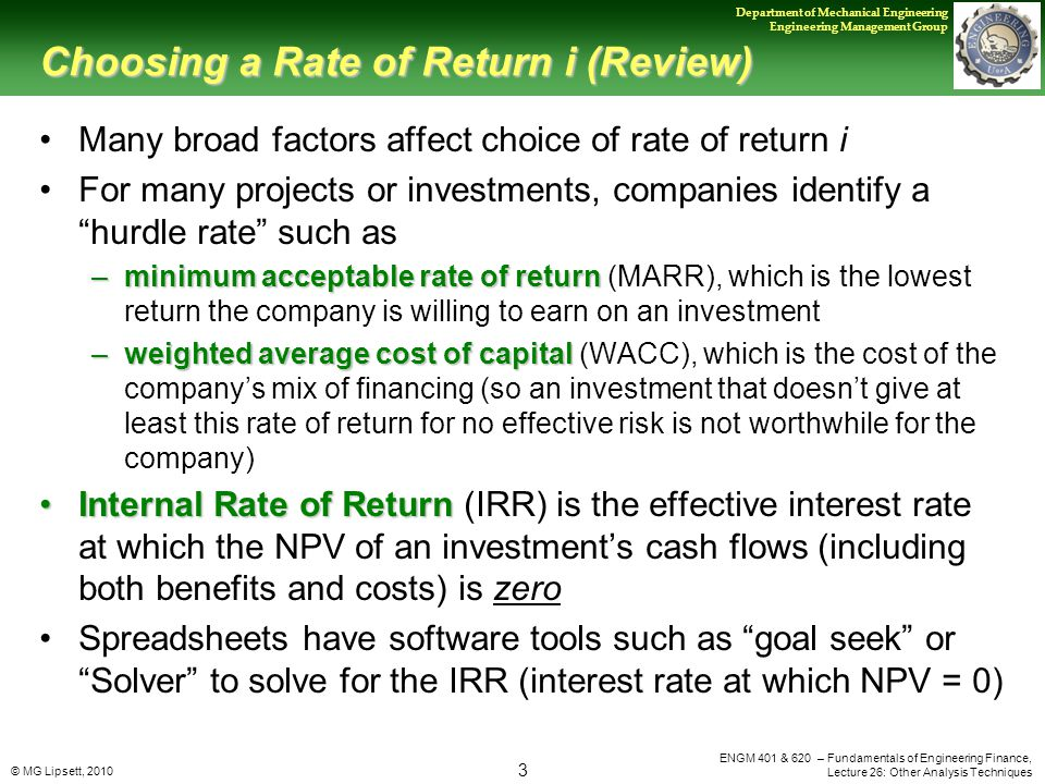 © MG Lipsett, 2010 3 Department of Mechanical Engineering Engineering Management Group ENGM 401 & 620 – Fundamentals of Engineering Finance, Lecture 26: Other Analysis Techniques Choosing a Rate of Return i (Review) Many broad factors affect choice of rate of return i For many projects or investments, companies identify a hurdle rate such as –minimum acceptable rate of return –minimum acceptable rate of return (MARR), which is the lowest return the company is willing to earn on an investment –weighted average cost of capital –weighted average cost of capital (WACC), which is the cost of the company's mix of financing (so an investment that doesn't give at least this rate of return for no effective risk is not worthwhile for the company) Internal Rate of ReturnInternal Rate of Return (IRR) is the effective interest rate at which the NPV of an investment's cash flows (including both benefits and costs) is zero Spreadsheets have software tools such as goal seek or Solver to solve for the IRR (interest rate at which NPV = 0)
