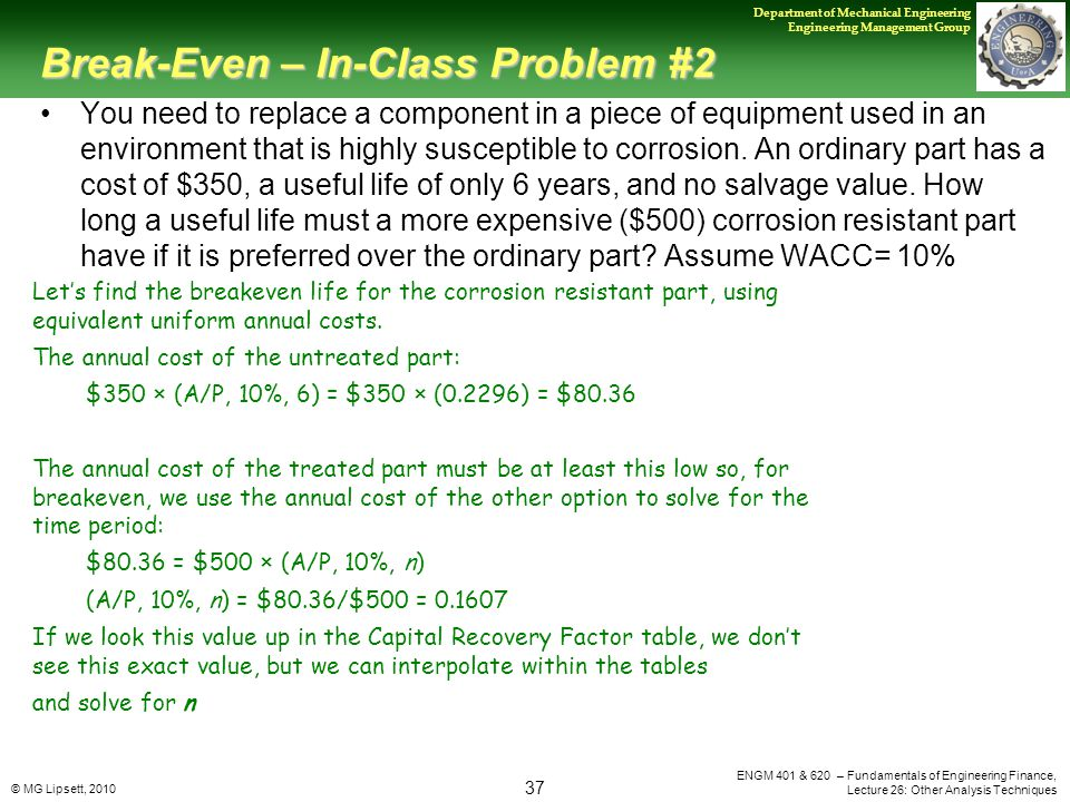 © MG Lipsett, 2010 37 Department of Mechanical Engineering Engineering Management Group ENGM 401 & 620 – Fundamentals of Engineering Finance, Lecture 26: Other Analysis Techniques Break-Even – In-Class Problem #2 You need to replace a component in a piece of equipment used in an environment that is highly susceptible to corrosion.