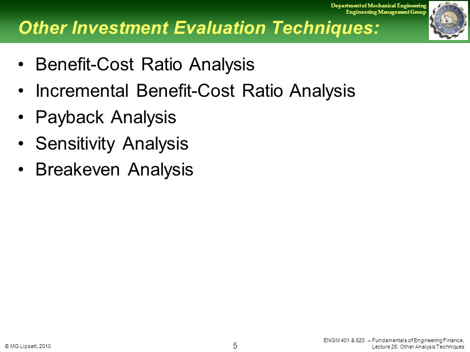© MG Lipsett, 2010 5 Department of Mechanical Engineering Engineering Management Group ENGM 401 & 620 – Fundamentals of Engineering Finance, Lecture 26: Other Analysis Techniques Other Investment Evaluation Techniques: Benefit-Cost Ratio Analysis Incremental Benefit-Cost Ratio Analysis Payback Analysis Sensitivity Analysis Breakeven Analysis