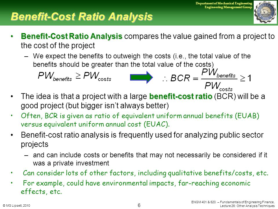 © MG Lipsett, 2010 6 Department of Mechanical Engineering Engineering Management Group ENGM 401 & 620 – Fundamentals of Engineering Finance, Lecture 26: Other Analysis Techniques Benefit-Cost Ratio Analysis Benefit-Cost Ratio AnalysisBenefit-Cost Ratio Analysis compares the value gained from a project to the cost of the project –We expect the benefits to outweigh the costs (i.e., the total value of the benefits should be greater than the total value of the costs) benefit-cost ratioThe idea is that a project with a large benefit-cost ratio (BCR) will be a good project (but bigger isn't always better) Often, BCR is given as ratio of equivalent uniform annual benefits (EUAB) versus equivalent uniform annual cost (EUAC).