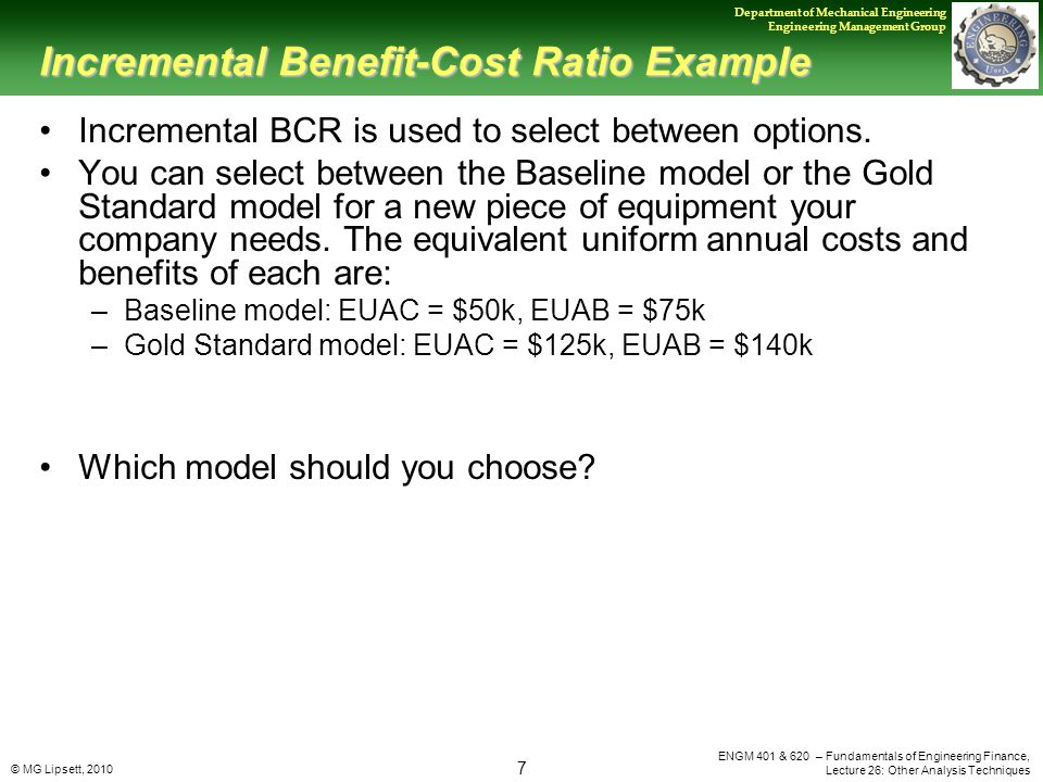 © MG Lipsett, 2010 7 Department of Mechanical Engineering Engineering Management Group ENGM 401 & 620 – Fundamentals of Engineering Finance, Lecture 26: Other Analysis Techniques Incremental Benefit-Cost Ratio Example Incremental BCR is used to select between options.