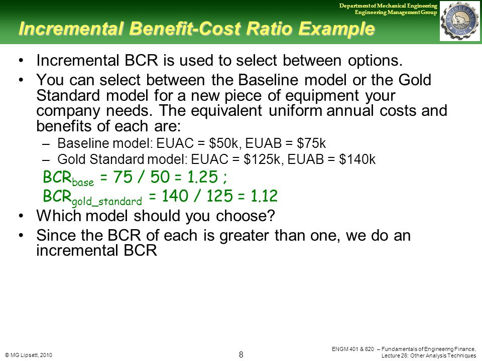 © MG Lipsett, 2010 8 Department of Mechanical Engineering Engineering Management Group ENGM 401 & 620 – Fundamentals of Engineering Finance, Lecture 26: Other Analysis Techniques Incremental Benefit-Cost Ratio Example Incremental BCR is used to select between options.