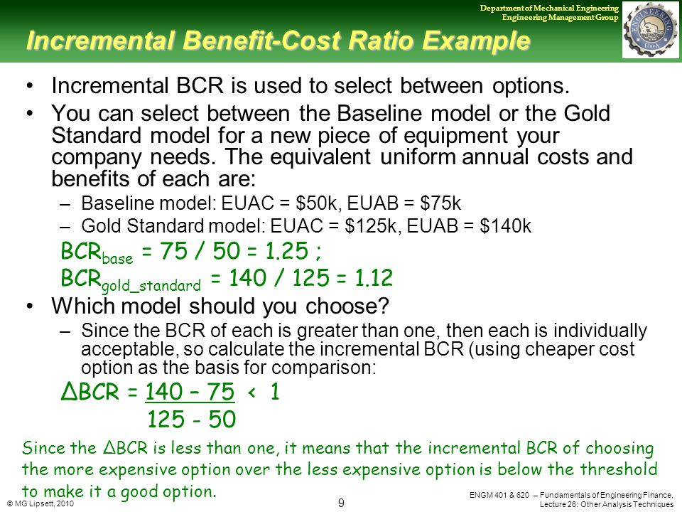 © MG Lipsett, 2010 9 Department of Mechanical Engineering Engineering Management Group ENGM 401 & 620 – Fundamentals of Engineering Finance, Lecture 26: Other Analysis Techniques Incremental Benefit-Cost Ratio Example Incremental BCR is used to select between options.