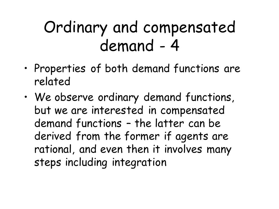 Ordinary and compensated demand - 4 Properties of both demand functions are related We observe ordinary demand functions, but we are interested in com
