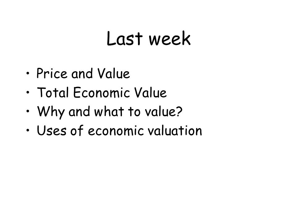Last week Price and Value Total Economic Value Why and what to value? Uses of economic valuation