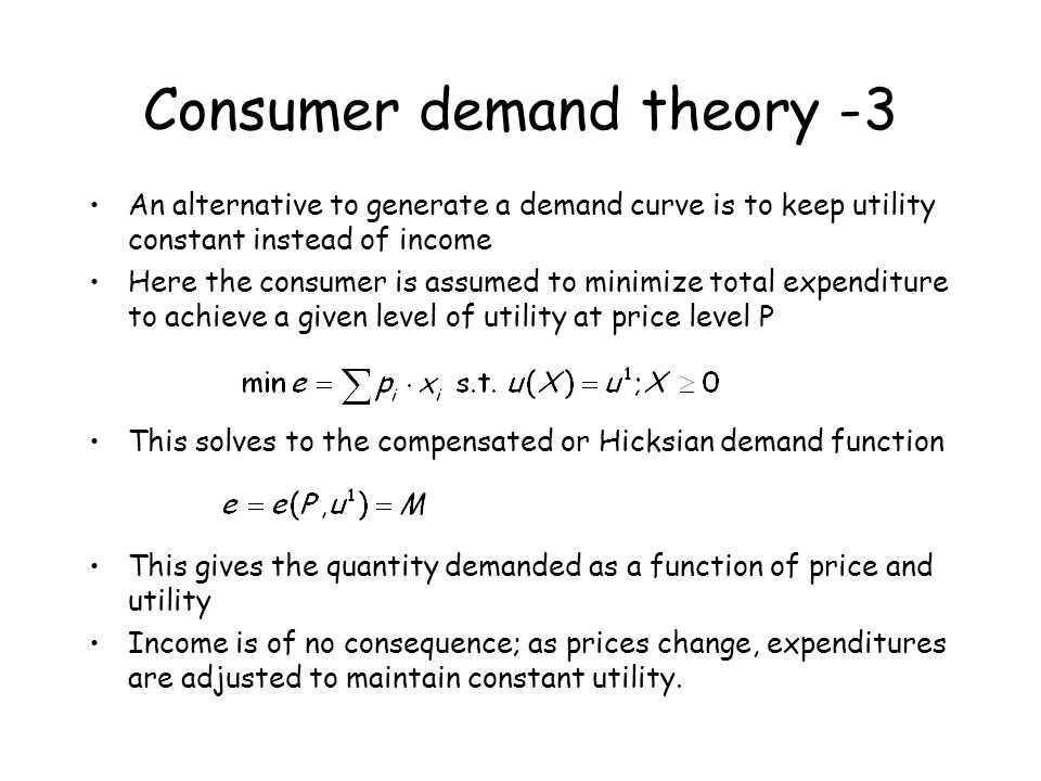 Consumer demand theory -3 An alternative to generate a demand curve is to keep utility constant instead of income Here the consumer is assumed to mini