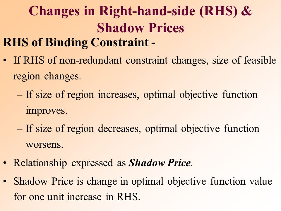 In sensitivity analysis of right-hand sides of constraints we are interested in the following questions:  Keeping all other factors the same, how muc