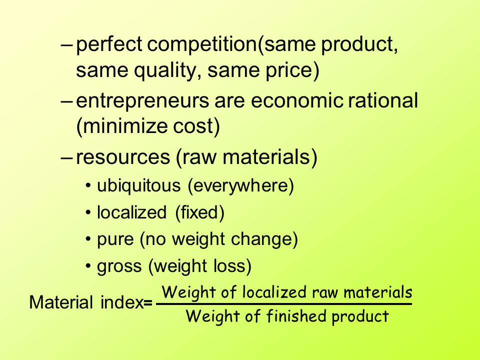 Weber's Model Aim: find out the optimum location of a factory Optimum location = least cost location Assumptions –isotropic surface / uniform plain –different labour cost at different locations but labour is not mobile –single mode of transport and transport cost is direct proportion to distance and weight