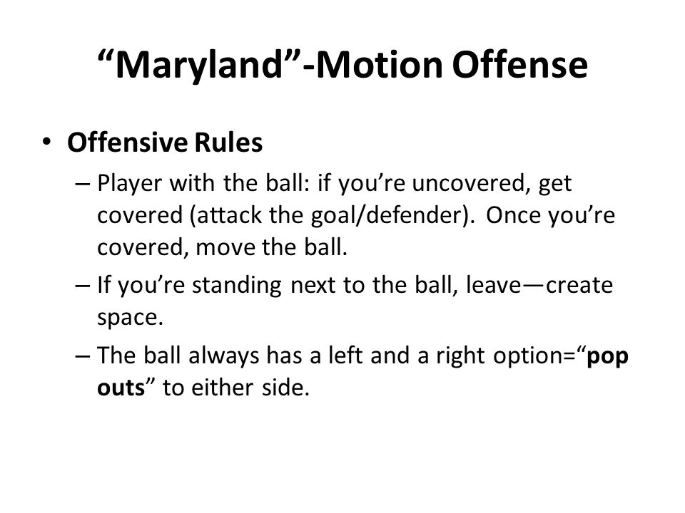 Maryland -Motion Offense Offensive Rules – Player with the ball: if you're uncovered, get covered (attack the goal/defender).