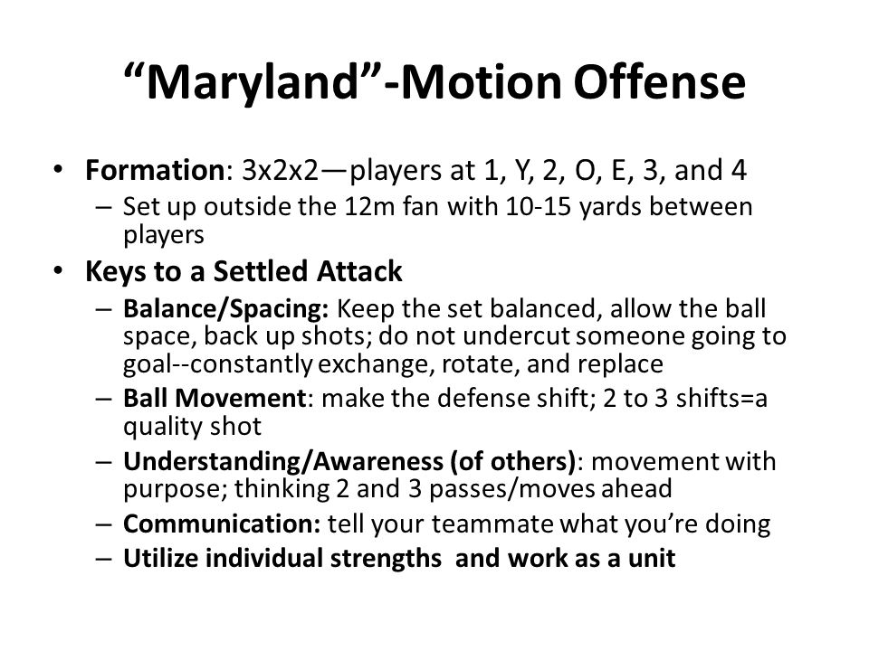 Maryland -Motion Offense Formation: 3x2x2—players at 1, Y, 2, O, E, 3, and 4 – Set up outside the 12m fan with yards between players Keys to a Settled Attack – Balance/Spacing: Keep the set balanced, allow the ball space, back up shots; do not undercut someone going to goal--constantly exchange, rotate, and replace – Ball Movement: make the defense shift; 2 to 3 shifts=a quality shot – Understanding/Awareness (of others): movement with purpose; thinking 2 and 3 passes/moves ahead – Communication: tell your teammate what you're doing – Utilize individual strengths and work as a unit