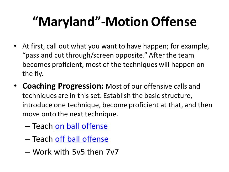 Maryland -Motion Offense At first, call out what you want to have happen; for example, pass and cut through/screen opposite. After the team becomes proficient, most of the techniques will happen on the fly.