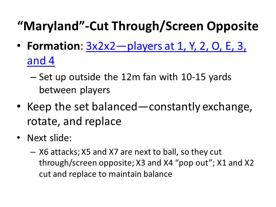 Maryland -Cut Through/Screen Opposite Formation: 3x2x2—players at 1, Y, 2, O, E, 3, and 43x2x2—players at 1, Y, 2, O, E, 3, and 4 – Set up outside the 12m fan with yards between players Keep the set balanced—constantly exchange, rotate, and replace Next slide: – X6 attacks; X5 and X7 are next to ball, so they cut through/screen opposite; X3 and X4 pop out ; X1 and X2 cut and replace to maintain balance