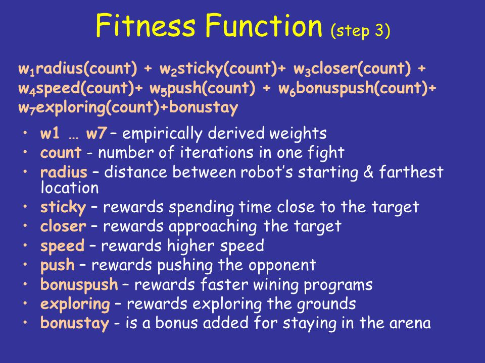 Fitness Function (step 3) w1 … w7 – empirically derived weights count - number of iterations in one fight radius – distance between robot's starting &