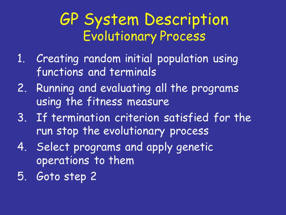 GP System Description Evolutionary Process 1.Creating random initial population using functions and terminals 2.Running and evaluating all the program