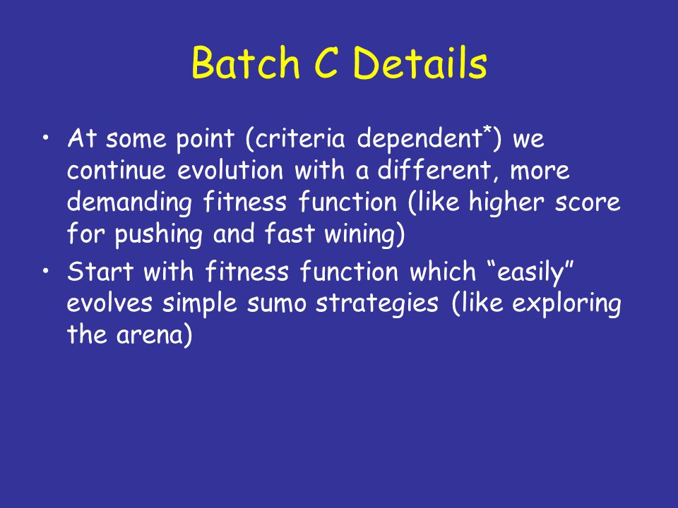 Batch C Details At some point (criteria dependent * ) we continue evolution with a different, more demanding fitness function (like higher score for p
