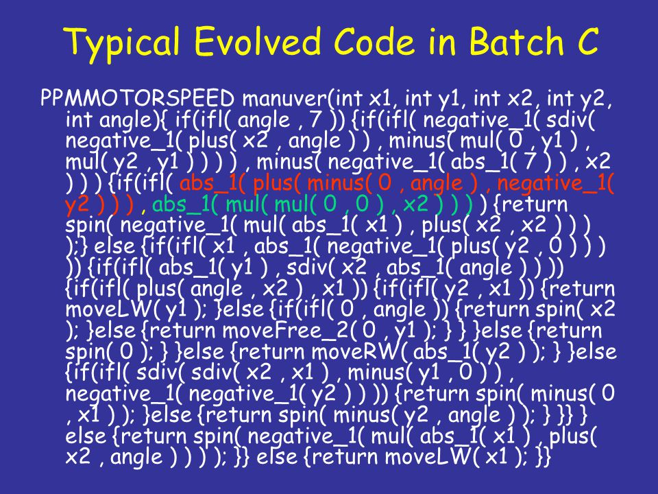 Typical Evolved Code in Batch C PPMMOTORSPEED manuver(int x1, int y1, int x2, int y2, int angle){ if(ifl( angle, 7 )) {if(ifl( negative_1( sdiv( negat