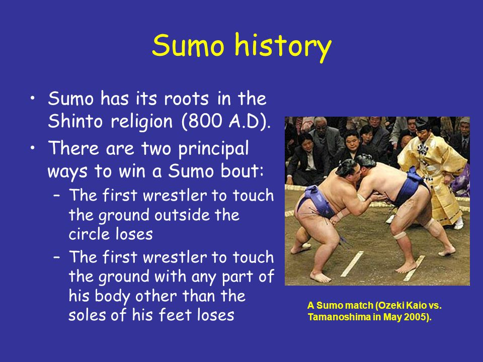 Sumo history Sumo has its roots in the Shinto religion (800 A.D). There are two principal ways to win a Sumo bout: –The first wrestler to touch the gr