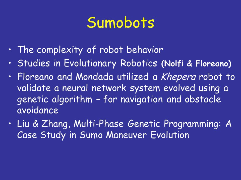 Sumobots The complexity of robot behavior Studies in Evolutionary Robotics (Nolfi & Floreano) Floreano and Mondada utilized a Khepera robot to validate a neural network system evolved using a genetic algorithm – for navigation and obstacle avoidance Liu & Zhang, Multi-Phase Genetic Programming: A Case Study in Sumo Maneuver Evolution