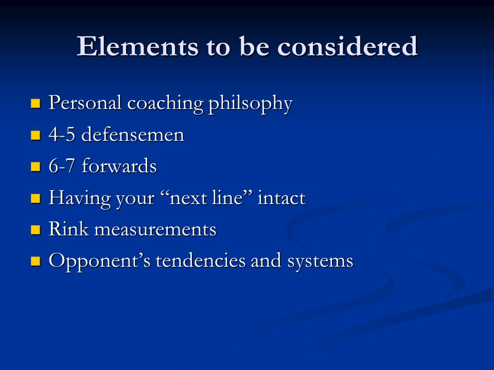 Elements to be considered Personal coaching philsophy Personal coaching philsophy 4-5 defensemen 4-5 defensemen 6-7 forwards 6-7 forwards Having your