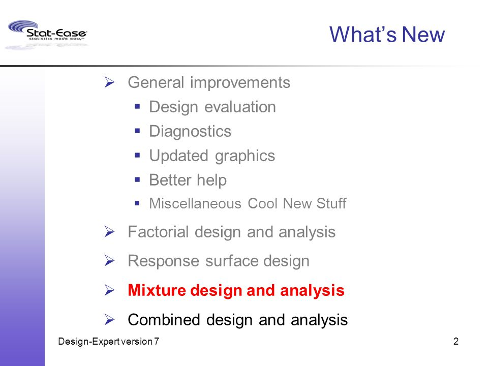 Design-Expert version 72 What's New  General improvements  Design evaluation  Diagnostics  Updated graphics  Better help  Miscellaneous Cool New Stuff  Factorial design and analysis  Response surface design  Mixture design and analysis  Combined design and analysis