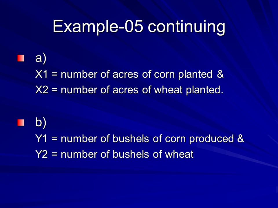 Example-05 continuing a) X1 = number of acres of corn planted & X2 = number of acres of wheat planted. b) Y1 = number of bushels of corn produced & Y2