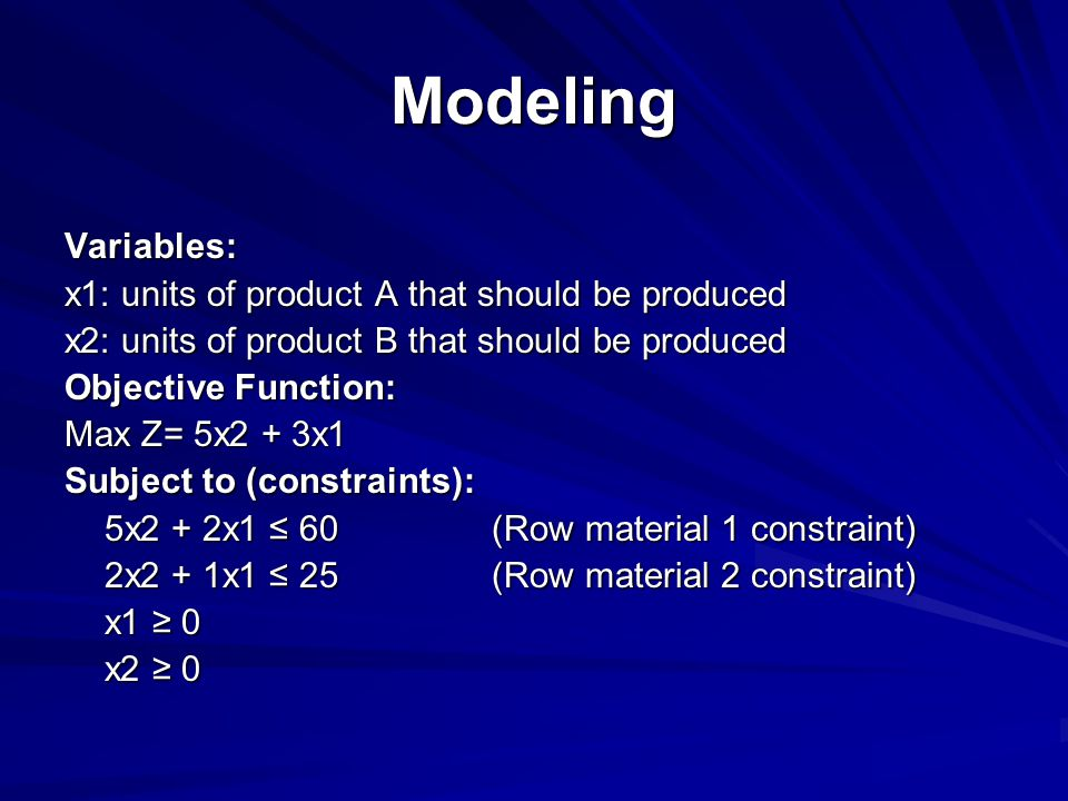 Modeling Variables: x1: units of product A that should be produced x2: units of product B that should be produced Objective Function: Max Z= 5x2 + 3x1