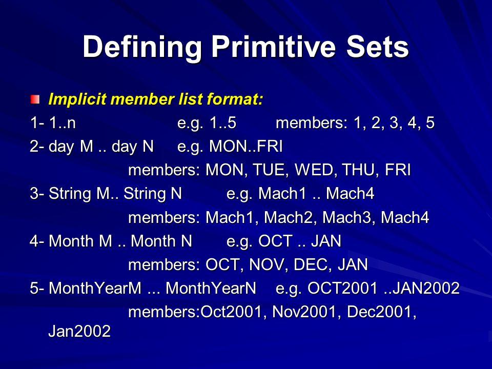Defining Primitive Sets Implicit member list format: 1- 1..ne.g. 1..5members: 1, 2, 3, 4, 5 2- day M.. day Ne.g. MON..FRI members: MON, TUE, WED, THU,