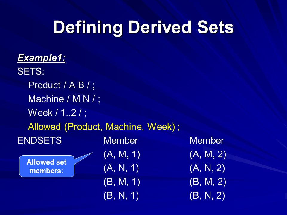 Defining Derived Sets Example1: SETS: Product / A B / ; Machine / M N / ; Week / 1..2 / ; Allowed (Product, Machine, Week) ; ENDSETSMemberMember (A, M