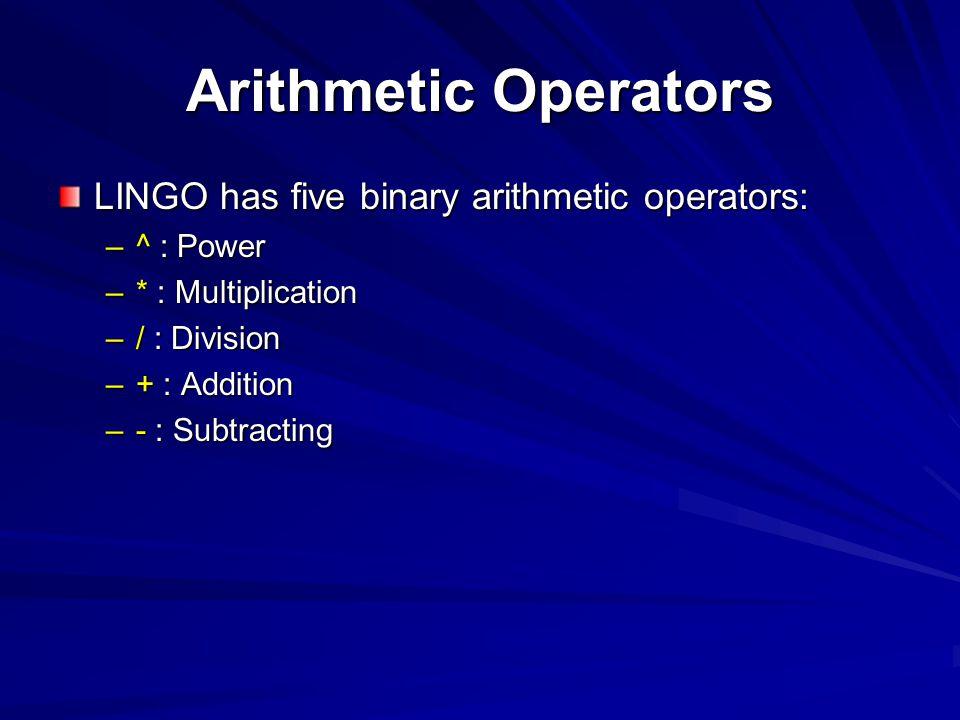 Arithmetic Operators LINGO has five binary arithmetic operators: –^ : Power –* : Multiplication –/ : Division –+ : Addition –- : Subtracting