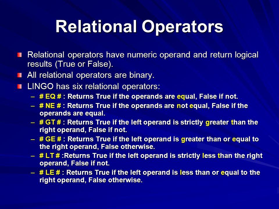 Relational Operators Relational operators have numeric operand and return logical results (True or False). All relational operators are binary. LINGO