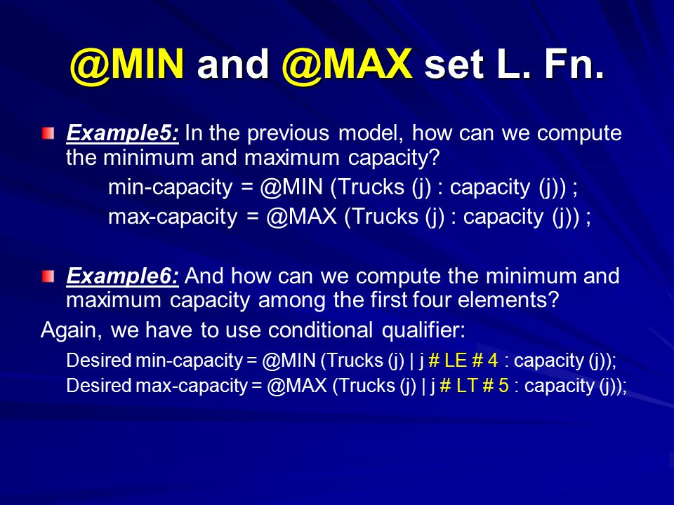 @MIN and @MAX set L. Fn. Example5: In the previous model, how can we compute the minimum and maximum capacity? min-capacity = @MIN (Trucks (j) : capac