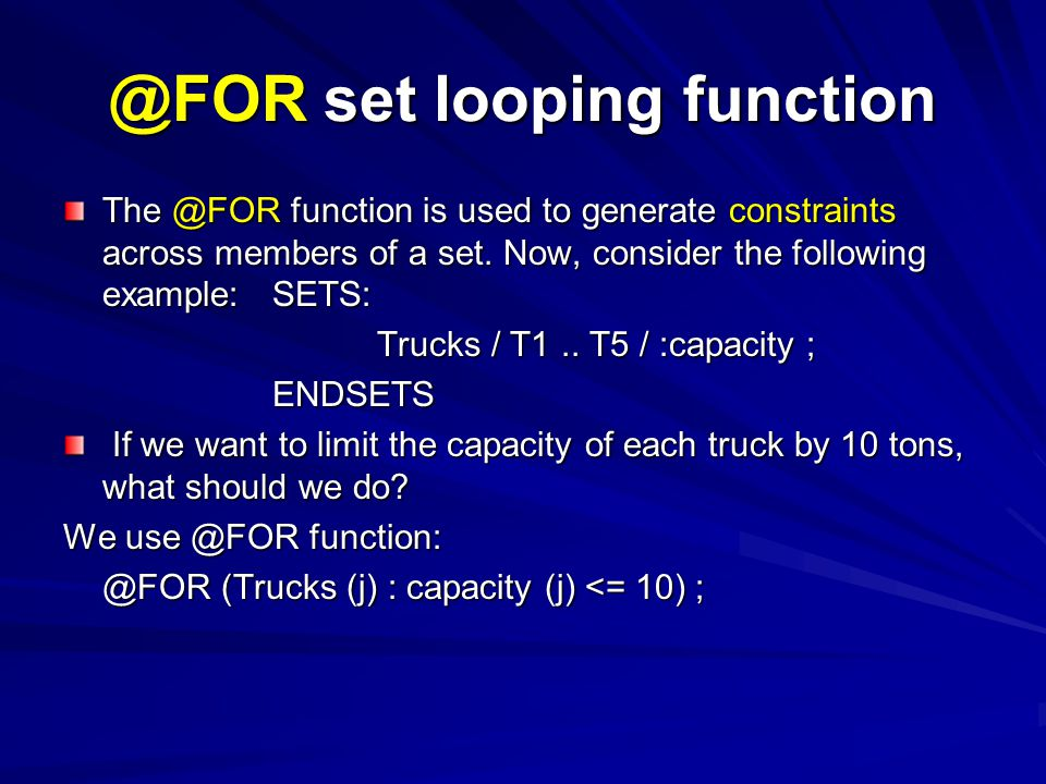 @FOR set looping function The @FOR function is used to generate constraints across members of a set. Now, consider the following example:SETS: Trucks