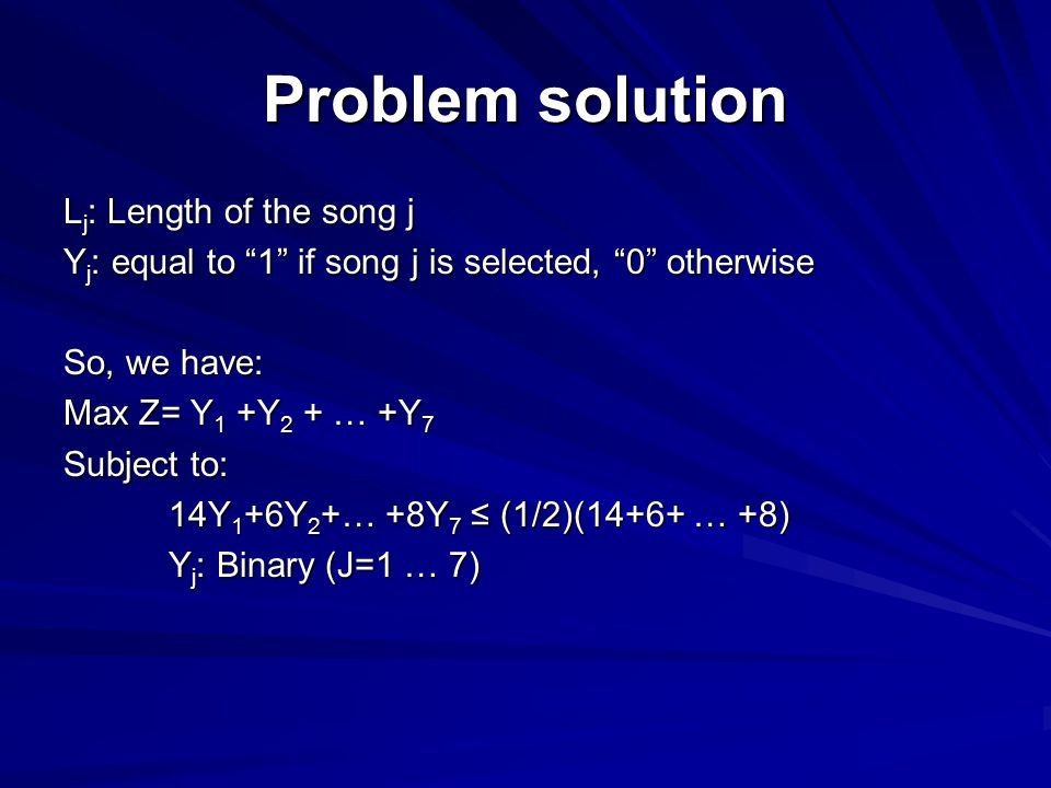 """Problem solution L j : Length of the song j Y j : equal to """"1"""" if song j is selected, """"0"""" otherwise So, we have: Max Z= Y 1 +Y 2 + … +Y 7 Subject to:"""
