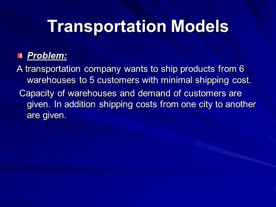 Transportation Models Problem: A transportation company wants to ship products from 6 warehouses to 5 customers with minimal shipping cost. Capacity o