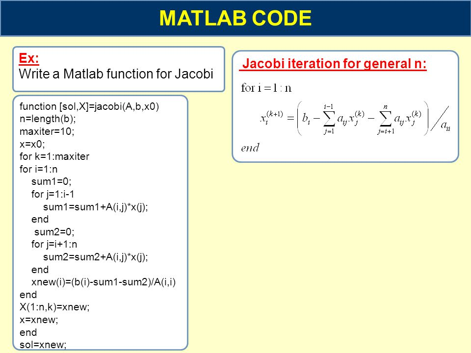 MATLAB CODE Jacobi iteration for general n: Ex: Write a Matlab function for Jacobi function [sol,X]=jacobi(A,b,x0) n=length(b); maxiter=10; x=x0; for