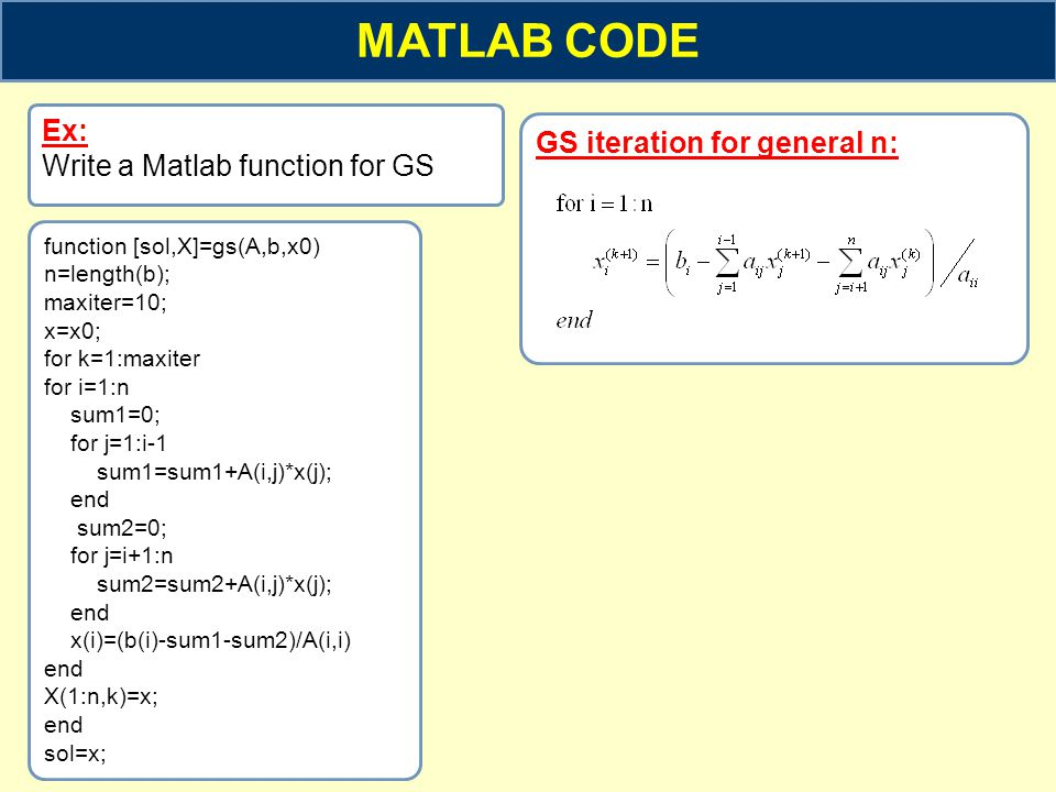 MATLAB CODE GS iteration for general n: Ex: Write a Matlab function for GS function [sol,X]=gs(A,b,x0) n=length(b); maxiter=10; x=x0; for k=1:maxiter