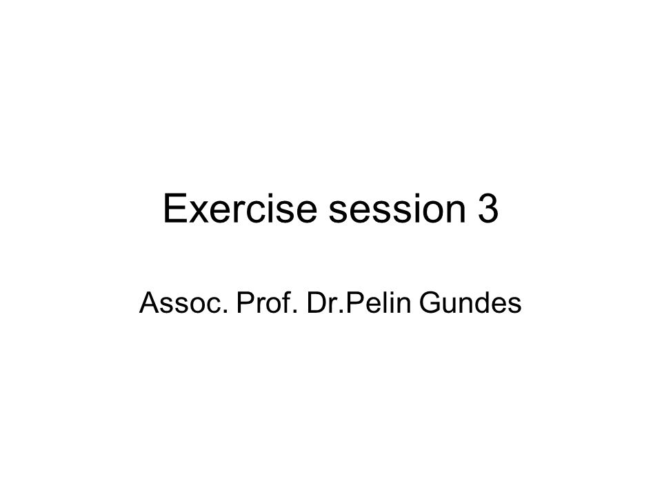 Exercise session 3 Assoc. Prof. Dr.Pelin Gundes